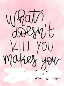 What doesn't kill you, makes you ...